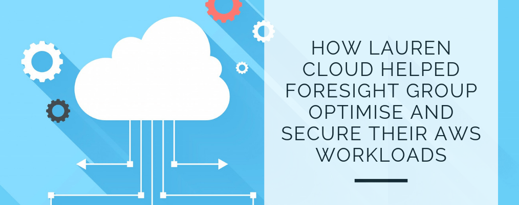 How Lauren cloud helped foresight group optimise and secure their AWS workloads
