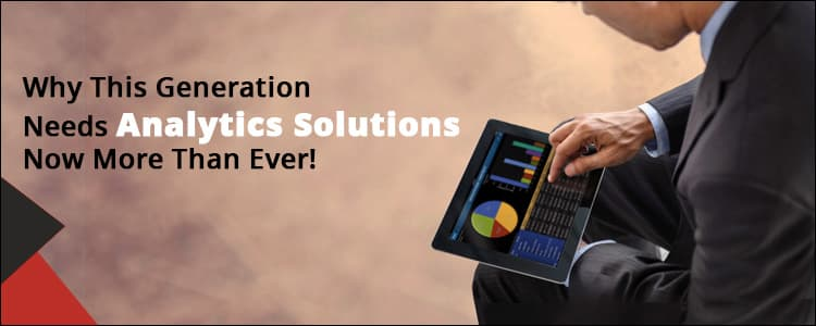 Why this generation needs analytics solutions now more than ever!